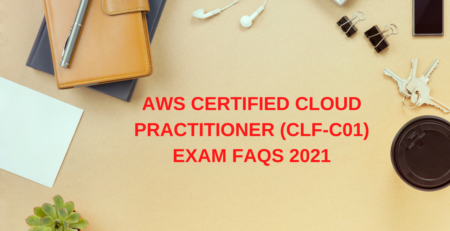 AWS Certified Cloud Practitioner (CLF-C01) Exam FAQs 2021