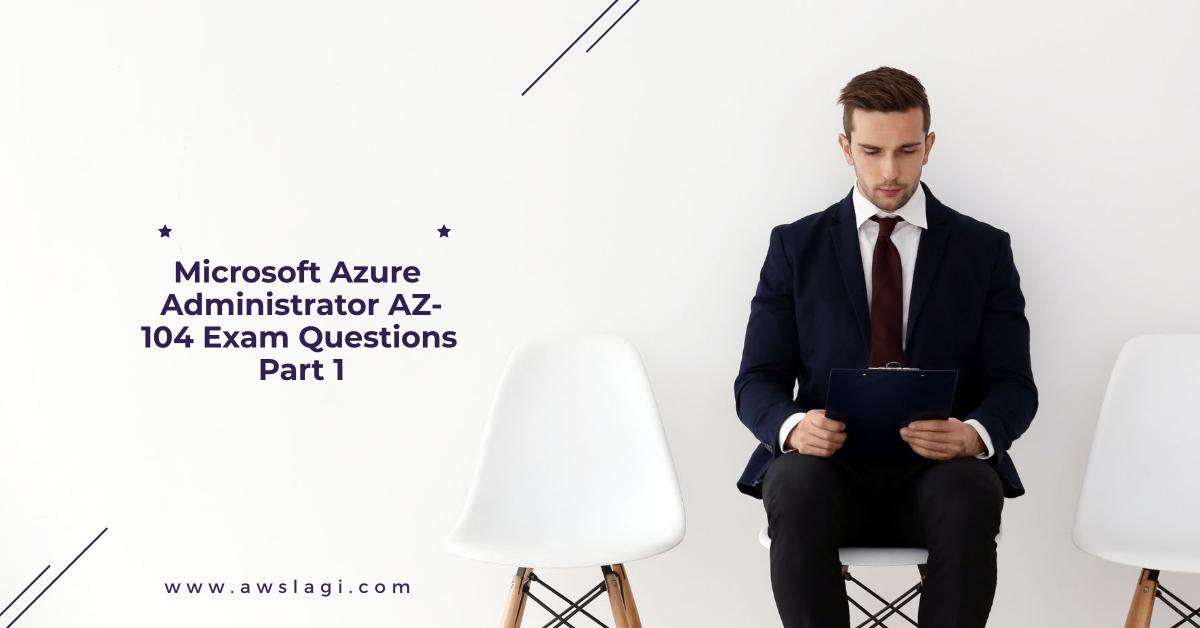 Microsoft Azure Administrator AZ-104 Exam Questions Part 1