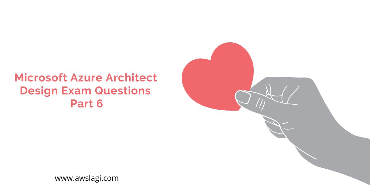 Microsoft Azure Architect Design Exam Questions Part 6