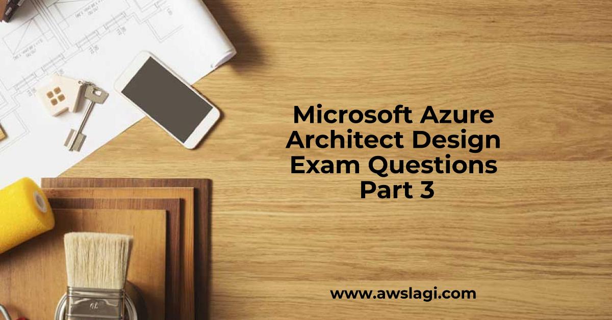 Microsoft Azure Architect Design Exam Questions Part 3