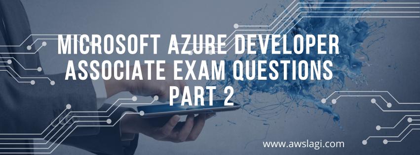 Microsoft Azure Developer Associate Exam Questions Part 2