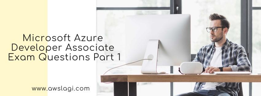 Microsoft Azure Developer Associate Exam Questions Part 1