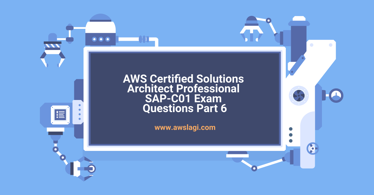 AWS Certified Solutions Architect Professional SAP-C01 Exam Questions Part 6
