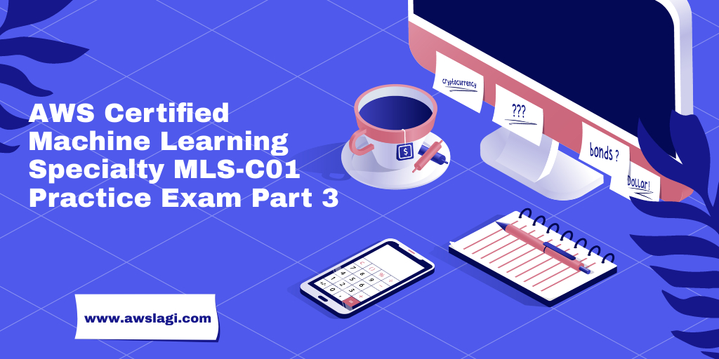 AWS Certified Machine Learning Specialty MLS-C01 Practice Exam Part 3