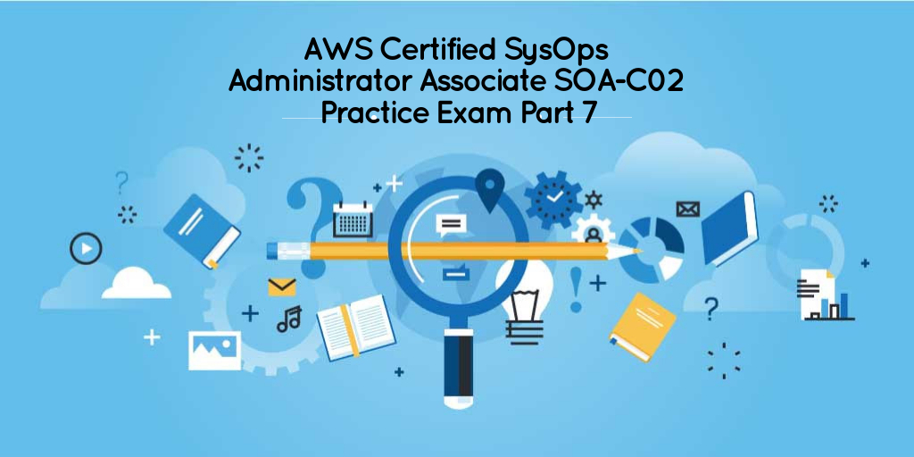 AWS Certified SysOps Administrator Associate SOA-C02 Practice Exam Part 7