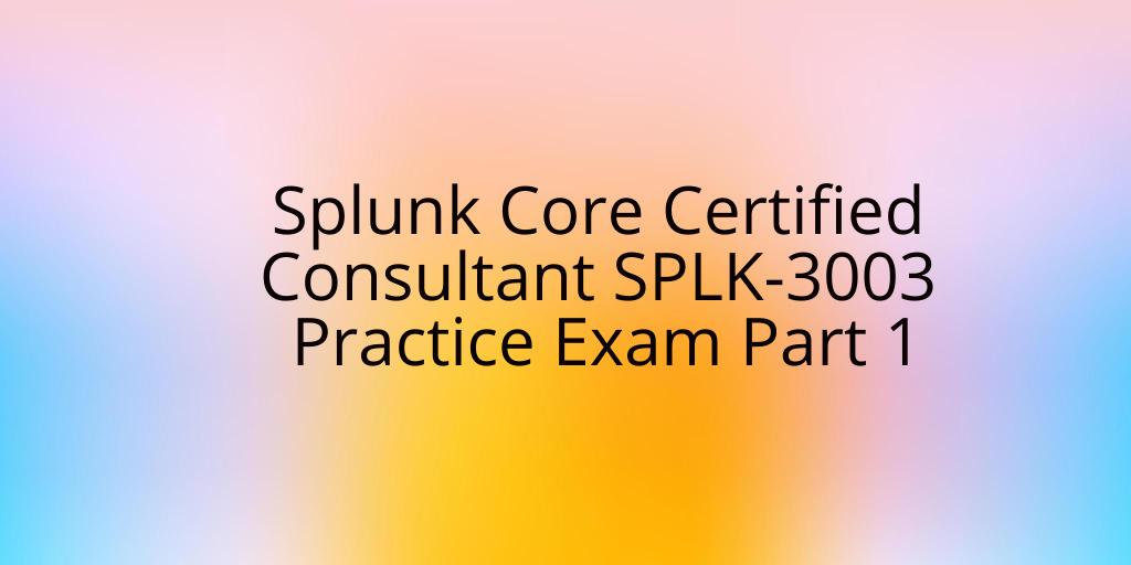 Splunk Core Certified Consultant SPLK-3003 Practice Exam Part 1