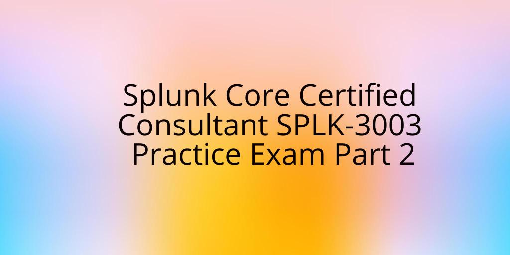 Splunk Core Certified Consultant SPLK-3003 Practice Exam Part 2
