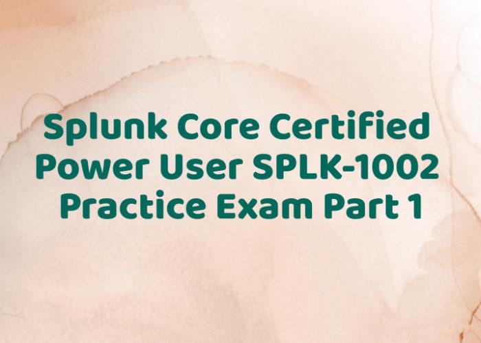Splunk Core Certified Power User SPLK-1002 Practice Exam Part 1