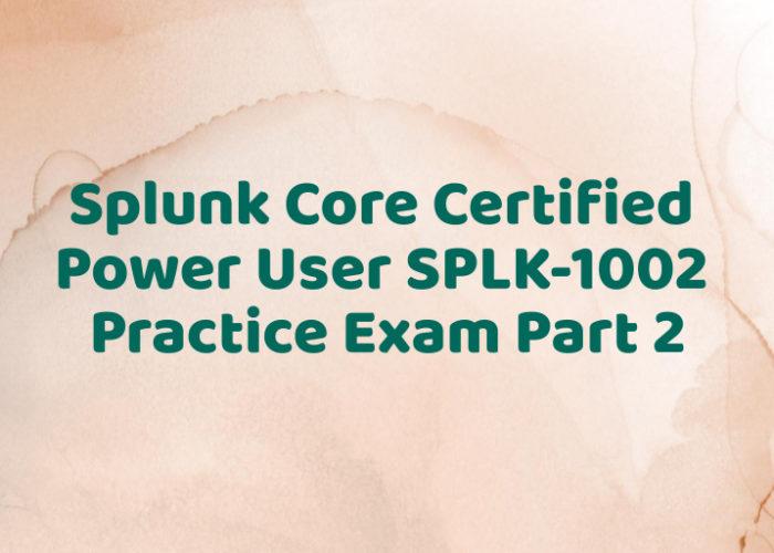 Splunk Core Certified Power User SPLK-1002 Practice Exam Part 2