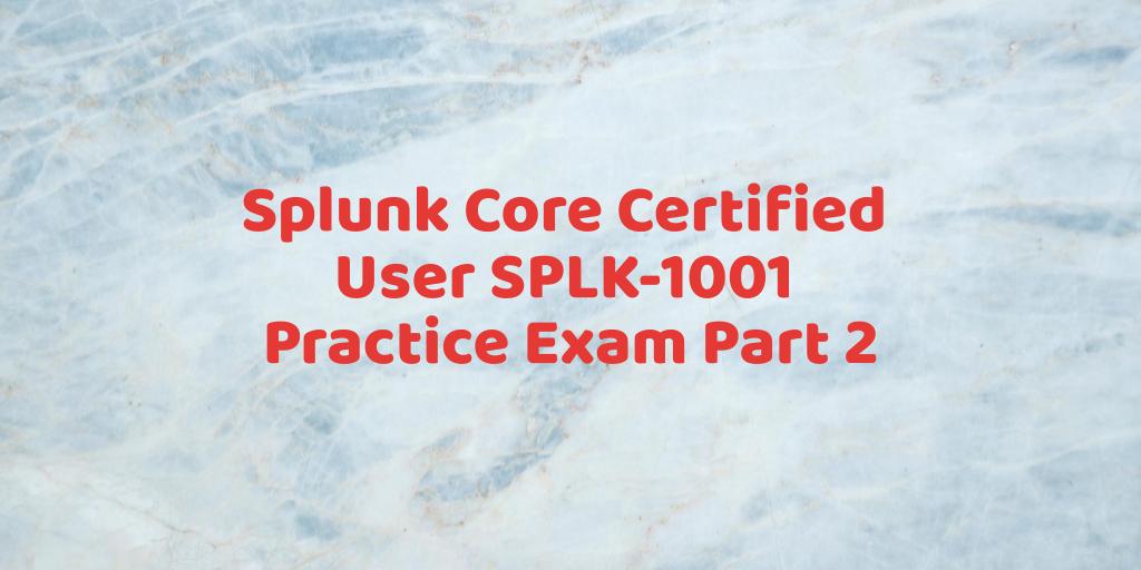 Splunk Core Certified User SPLK-1001 Practice Exam Part 2