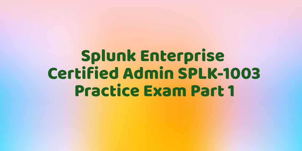 Splunk Enterprise Certified Admin SPLK-1003 Practice Exam Part 1