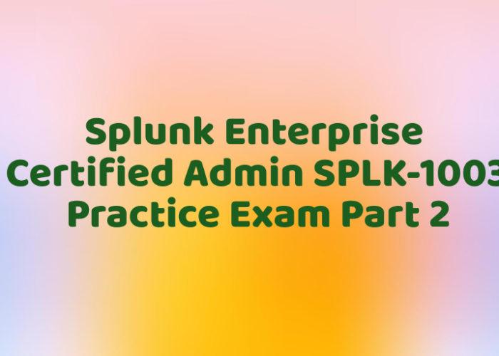Splunk Enterprise Certified Admin SPLK-1003 Practice Exam Part 2