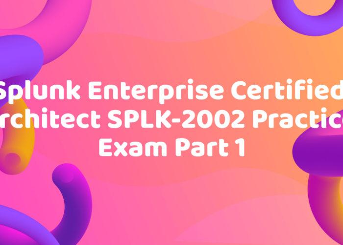Splunk Enterprise Certified Architect SPLK-2002 Practice Exam Part 1