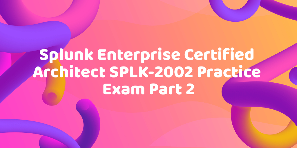Splunk Enterprise Certified Architect SPLK-2002 Practice Exam Part 2