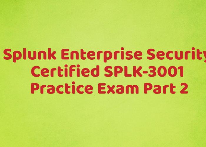 Splunk Enterprise Security Certified SPLK-3001 Practice Exam Part 2